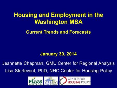 Housing and Employment in the Washington MSA Current Trends and Forecasts January 30, 2014 Jeannette Chapman, GMU Center for Regional Analysis Lisa Sturtevant,