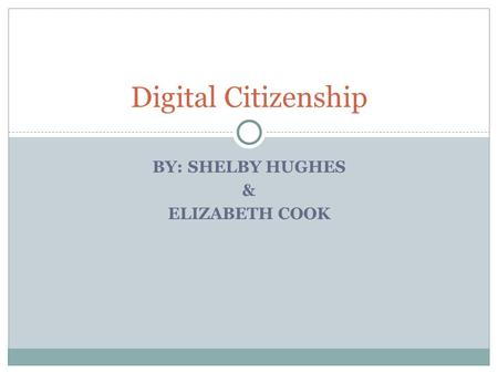 BY: SHELBY HUGHES & ELIZABETH COOK Digital Citizenship.
