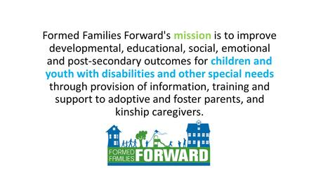 Formed Families Forward's mission is to improve developmental, educational, social, emotional and post-secondary outcomes for children and youth with disabilities.