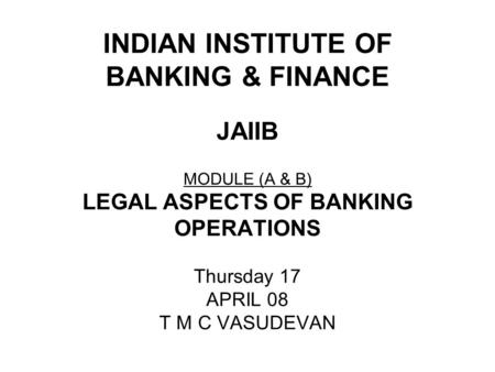 INDIAN INSTITUTE OF <strong>BANKING</strong> & FINANCE JAIIB MODULE (A & B) LEGAL ASPECTS OF <strong>BANKING</strong> OPERATIONS Thursday 17 APRIL 08 T M C VASUDEVAN.