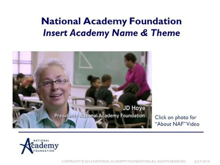 COPYRIGHT © 2014 NATIONAL ACADEMY FOUNDATION. ALL RIGHTS RESERVED. JULY 2014 National Academy Foundation Insert Academy Name & Theme Click on photo for.
