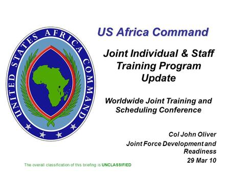 The overall classification of this briefing is UNCLASSIFIED US Africa Command Joint Individual & Staff Training Program Update Worldwide Joint Training.