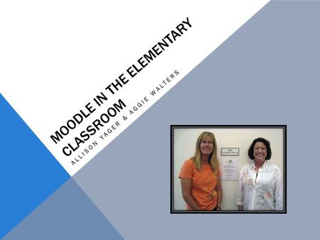 MOODLE IN THE ELEMENTARY CLASSROOM ALLISON YAGER & AGGIE WALTERS.