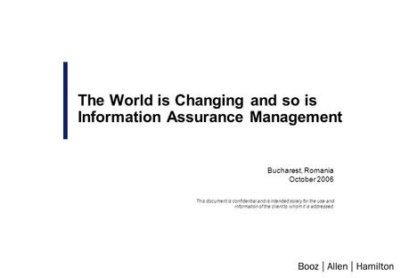 Bucharest, Romania October 2006 The World is Changing and so is Information Assurance Management This document is confidential and is intended solely for.