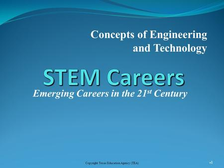 Emerging Careers in the 21 st Century Concepts of Engineering and Technology 1 Copyright Texas Education Agency (TEA)