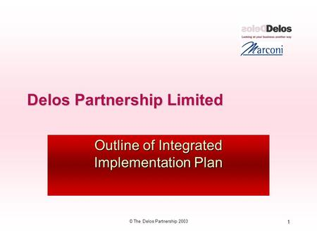1 © The Delos Partnership 2003 Delos Partnership Limited Outline of Integrated Implementation Plan.