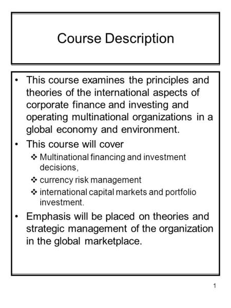 1 Course Description This course examines the principles and theories of the international aspects of corporate finance and investing and operating multinational.