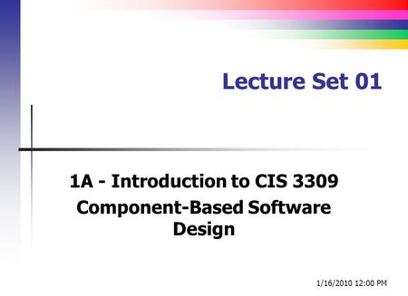 Lecture Set 01 1A - Introduction to CIS 3309 Component-Based Software Design 1/16/2010 12:00 PM.