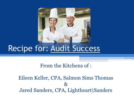 From the Kitchens of : Eileen Keller, CPA, Salmon Sims Thomas & Jared Sanders, CPA, Lightheart|Sanders Recipe for: Audit Success.
