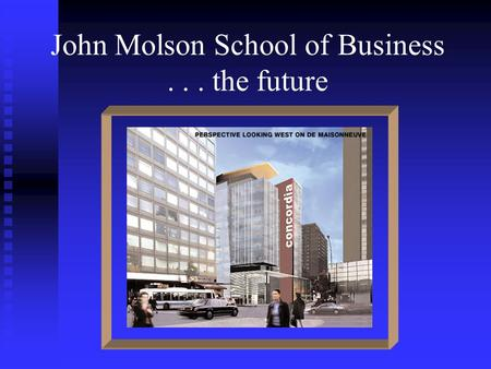 John Molson School of Business... the future. EIDMC Entrepreneurship Institute for the Development of Minority Communities.