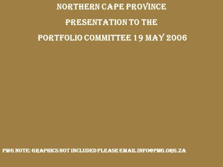 NORTHERN CAPE PROVINCE <strong>PRESENTATION</strong> TO THE PORTFOLIO COMMITTEE 19 MAY 2006 PMG note: graphics not included please