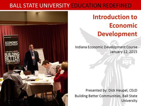 BALL STATE UNIVERSITY EDUCATION REDEFINED Introduction to Economic Development Indiana Economic Development Course January 12, 2015 Presented by: Dick.