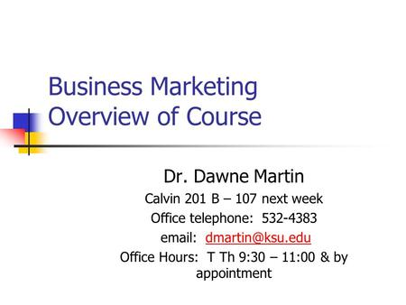 Business Marketing Overview of Course Dr. Dawne Martin Calvin 201 B – 107 next week Office telephone: 532-4383   Office.