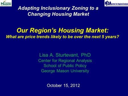 October 15, 2012 Our Region's Housing Market: What are price trends likely to be over the next 5 years? Lisa A. Sturtevant, PhD Center for Regional Analysis.