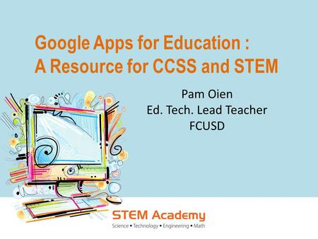 Google Apps for Education : A Resource for CCSS and STEM Pam Oien Ed. Tech. Lead Teacher FCUSD.