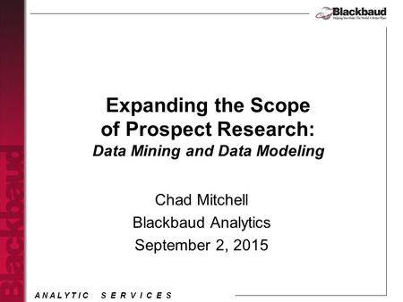 A N A L Y T I C S E R V I C E S Expanding the Scope of Prospect Research: Data Mining and Data Modeling Chad Mitchell Blackbaud Analytics September 2,