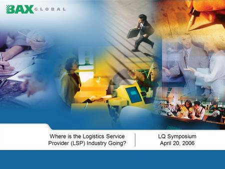 LQ Symposium April 20, 2006 Where is the Logistics Service Provider (LSP) Industry Going?