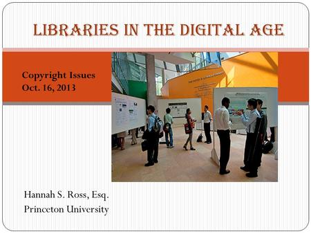 Hannah S. Ross, Esq. Princeton University 1 Libraries in the Digital Age Copyright Issues Oct. 16, 2013.