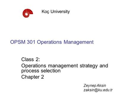 OPSM 301 Operations Management Class 2: Operations management strategy and process selection Chapter 2 Koç University Zeynep Aksin