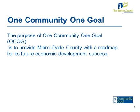One Community One Goal The purpose of One Community One Goal (OCOG) is to provide Miami-Dade County with a roadmap for its future economic development.