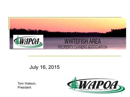 July 16, 2015 Tom Watson, President 1. Agenda 1. WAPOA – Who are we? 2. WAPOA Programs and Services 3. Whitefish Chain of Lakes/Crow Wing County Economic.