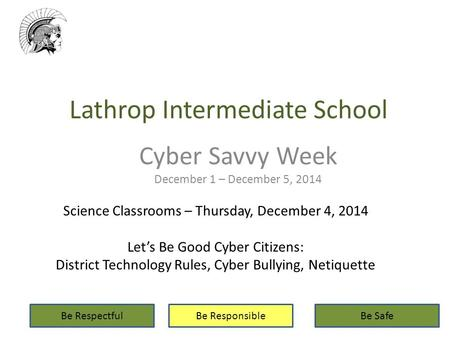 Lathrop Intermediate School Cyber Savvy Week December 1 – December 5, 2014 Be RespectfulBe ResponsibleBe Safe Science Classrooms – Thursday, December 4,