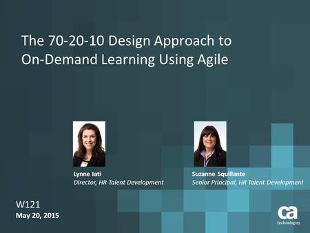 The 70-20-10 Design Approach to On-Demand Learning Using Agile W121 May 20, 2015 Suzanne Squillante Senior Principal, HR Talent Development Lynne Iati.