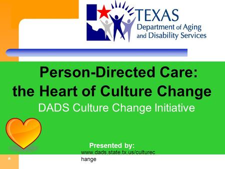 * Person-Directed Care: the Heart of Culture Change DADS Culture Change Initiative Presented by: Mary Valente, LBSW, MPA ff. www.dads.state.tx.us/culturec.