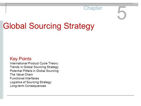 Chapter 5 Global Sourcing Strategy Key Points International Product Cycle Theory Trends in Global Sourcing Strategy Potential Pitfalls in Global Sourcing.