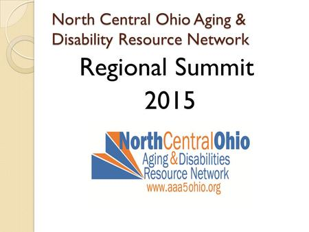North Central Ohio Aging & Disability Resource Network Regional Summit 2015.