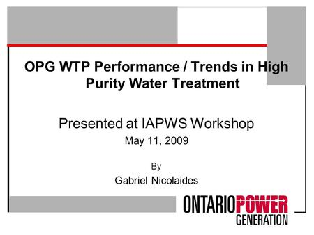 OPG WTP Performance / Trends in High Purity Water Treatment Presented at IAPWS Workshop May 11, 2009 By Gabriel Nicolaides.