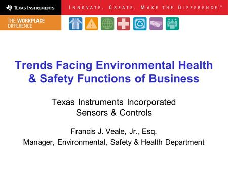 Trends Facing Environmental Health & Safety Functions of Business Texas Instruments Incorporated Sensors & Controls Francis J. Veale, Jr., Esq. Manager,
