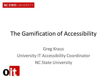 The Gamification of Accessibility Greg Kraus University IT Accessibility Coordinator NC State University.