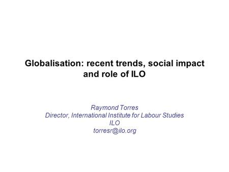 Globalisation: recent trends, social impact and role of ILO Raymond Torres Director, International Institute for Labour Studies ILO