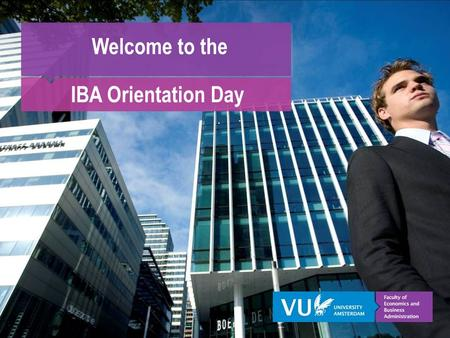 Welcome to the IBA Orientation Day. VU University Amsterdam Dr. M.H.P. Kleijnen Associate Professor Marketing.