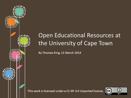 Open Educational Resources at the University of Cape Town By Thomas King, 13 March 2014 This work is licensed under a CC-BY 4.0 Unported license.
