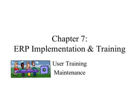 Chapter 7: ERP Implementation & Training User Training Maintenance.