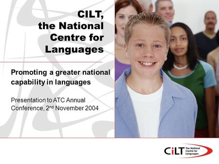 Promoting a greater national capability in languages Presentation to ATC Annual Conference, 2 nd November 2004 CILT, the National Centre for Languages.