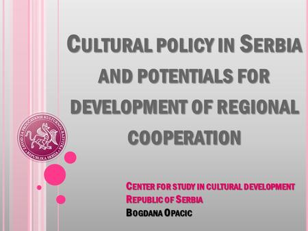 C ULTURAL POLICY IN S ERBIA AND POTENTIALS FOR DEVELOPMENT OF REGIONAL COOPERATION C ENTER FOR STUDY IN CULTURAL DEVELOPMENT R EPUBLIC OF S ERBIA B OGDANA.