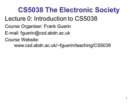 1 CS5038 The Electronic Society Lecture 0: Introduction to CS5038 Course Organiser: Frank Guerin   Course Website: