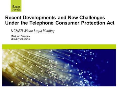 Recent Developments and New Challenges Under the Telephone Consumer Protection Act NCHER Winter Legal Meeting Mark W. Brennan January 24, 2014.