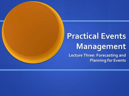 Practical Events Management Lecture Three: Forecasting and Planning for Events.