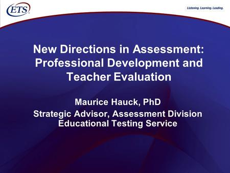 New Directions in Assessment: Professional Development and Teacher Evaluation Maurice Hauck, PhD Strategic Advisor, Assessment Division Educational Testing.