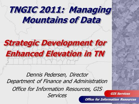 Office for Information Resources GIS Services Strategic Development for Enhanced Elevation in TN Dennis Pedersen, Director Department of Finance and Administration.