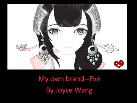 My own brand--Eve By Joyce Wang. The idea… Goals  Create my own brand  Create my own style  Start an online store  Write a business plan.