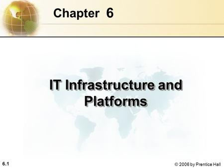 6.1 © 2006 by Prentice Hall 6 Chapter IT Infrastructure and Platforms.