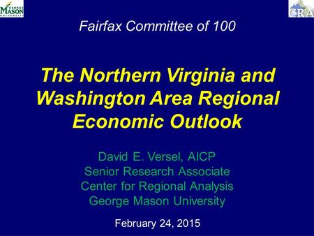 Fairfax Committee of 100 February 24, 2015 The Northern Virginia and Washington Area Regional Economic Outlook David E. Versel, AICP Senior Research Associate.
