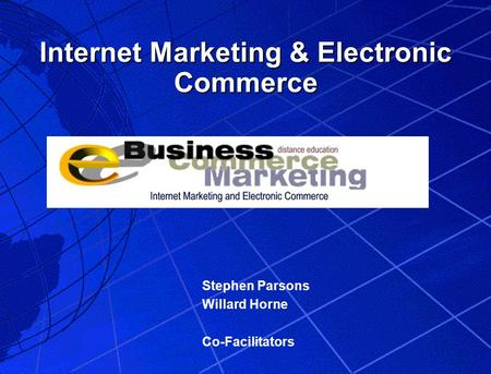 Internet Marketing & Electronic Commerce Stephen Parsons Willard Horne Co-Facilitators.