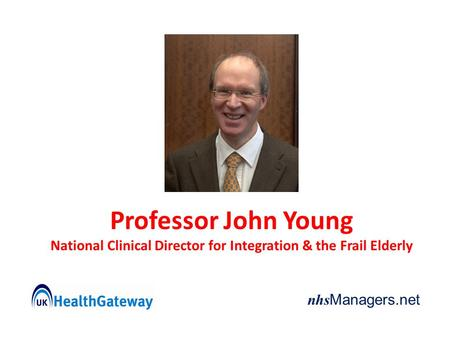 Nhs Managers.net Professor John Young National Clinical Director for Integration & the Frail Elderly.