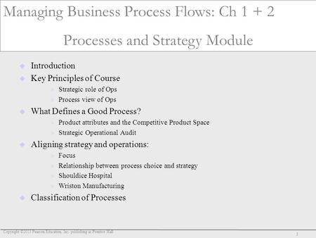 Copyright ©2013 Pearson Education, Inc. publishing as Prentice Hall 1 Operations D30 Managing Business Process Flows: Ch 1 + 2 Processes and Strategy Module.